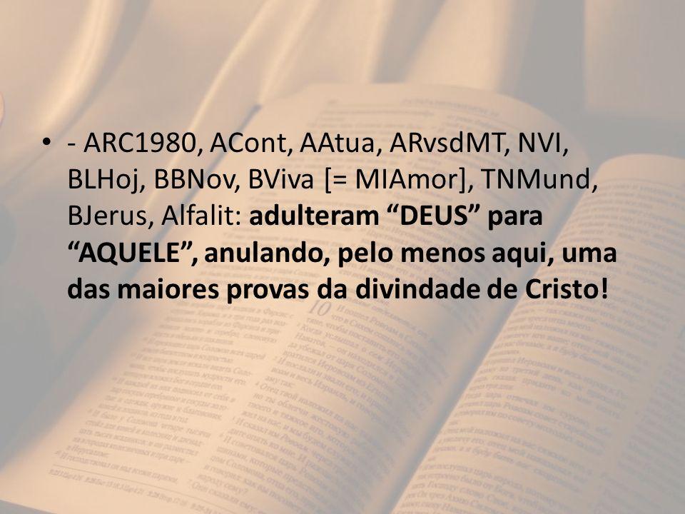 - ARC1980, ACont, AAtua, ARvsdMT, NVI, BLHoj, BBNov, BViva [= MIAmor], TNMund, BJerus, Alfalit: adulteram DEUS para AQUELE , anulando, pelo menos aqui, uma das maiores provas da divindade de Cristo!